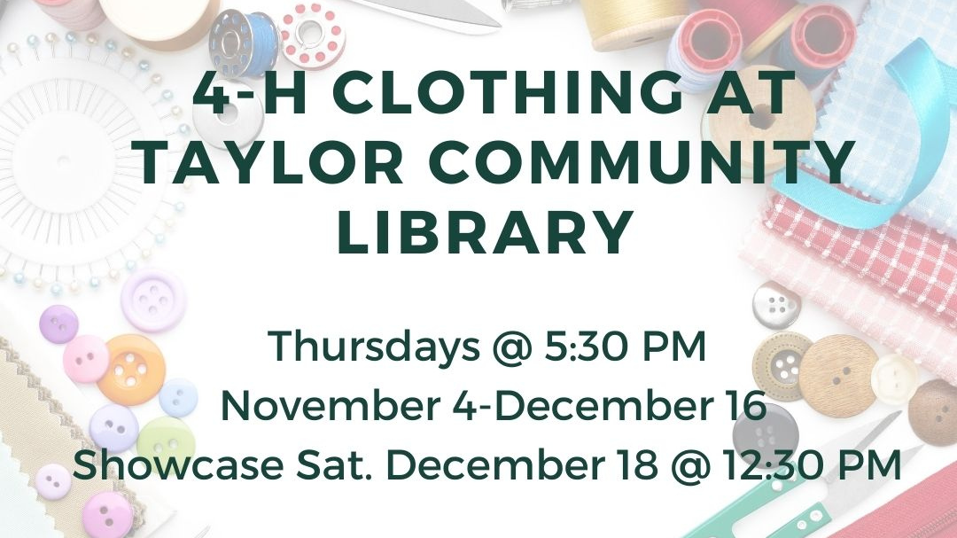 """The words """"4-H Clothing at Taylor Community Library, Thursdays @ 5:30 pm, November 4-December 16. Showcase: Sat, December 18 @ 12:30 p.m."""" are shown in front of sewing supplies."""